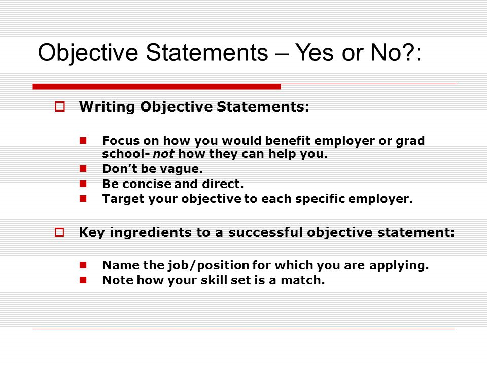 Writing Objective Statements: Focus on how you would benefit employer or grad school- not how they can help you. Dont be vague. Be concise and direct.