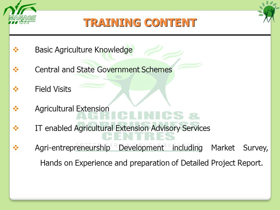 Basic Agriculture Knowledge Central and State Government Schemes Field Visits Agricultural Extension IT enabled Agricultural Extension Advisory Services Agri-entrepreneurship Development including Market Survey, Hands on Experience and preparation of Detailed Project Report.