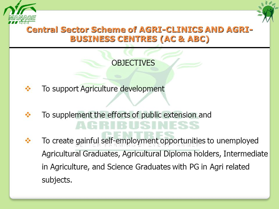 OBJECTIVES To support Agriculture development To supplement the efforts of public extension and To create gainful self-employment opportunities to unemployed Agricultural Graduates, Agricultural Diploma holders, Intermediate in Agriculture, and Science Graduates with PG in Agri related subjects.