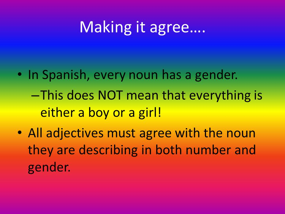 Making it agree….In Spanish, every noun has a gender.