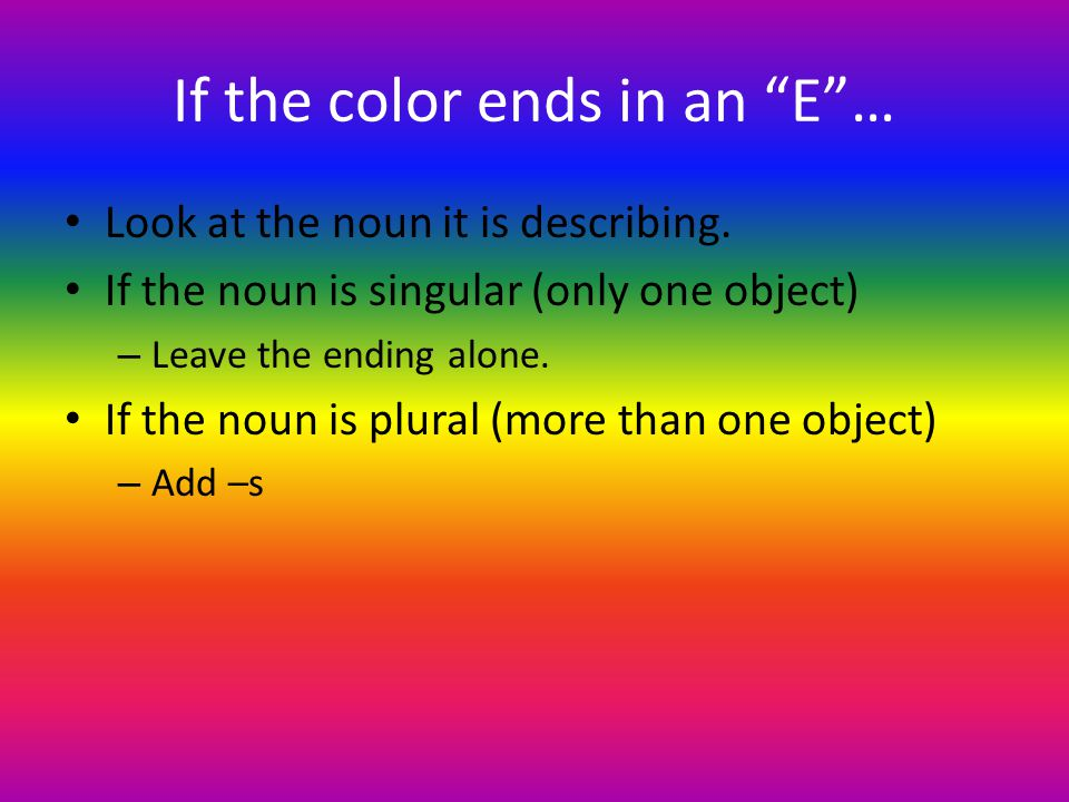 If the color ends in an E… Look at the noun it is describing.