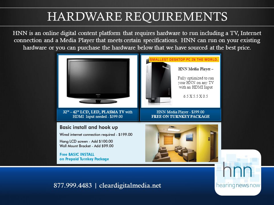 877.999.4483 | cleardigitalmedia.net HNN is an online digital content platform that requires hardware to run including a TV, Internet connection and a Media Player that meets certain specifications.