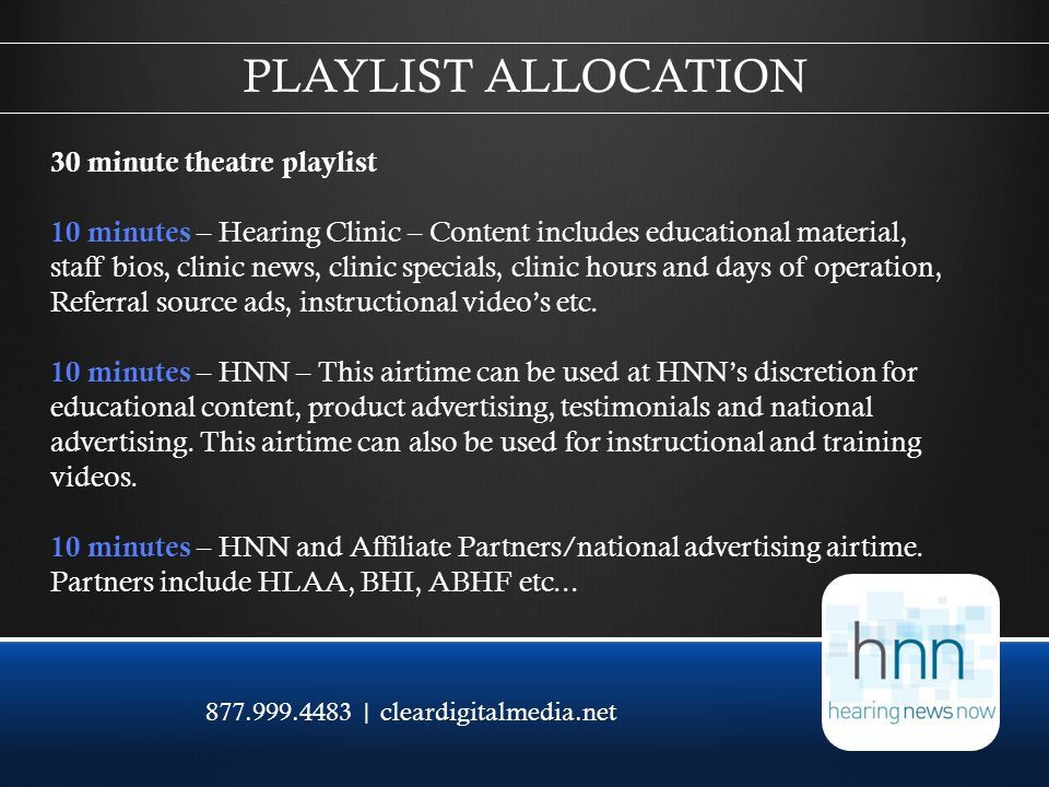 877.999.4483 | cleardigitalmedia.net 30 minute theatre playlist 10 minutes – Hearing Clinic – Content includes educational material, staff bios, clinic news, clinic specials, clinic hours and days of operation, Referral source ads, instructional videos etc.