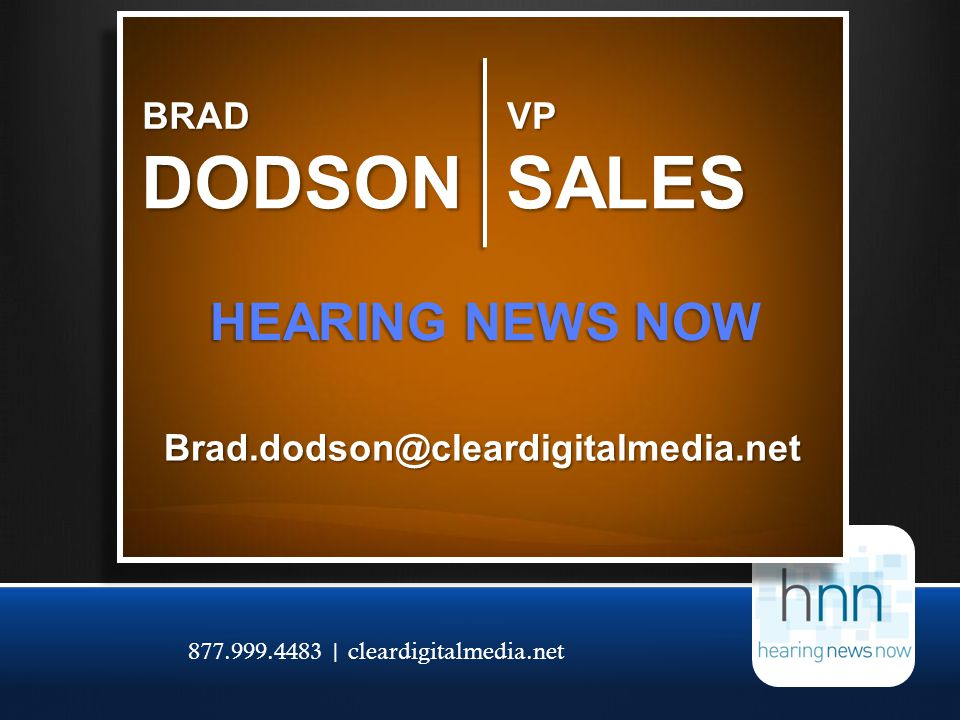 877.999.4483 | cleardigitalmedia.net BRAD DODSON HEARING NEWS NOW Brad.dodson@cleardigitalmedia.net VP SALES