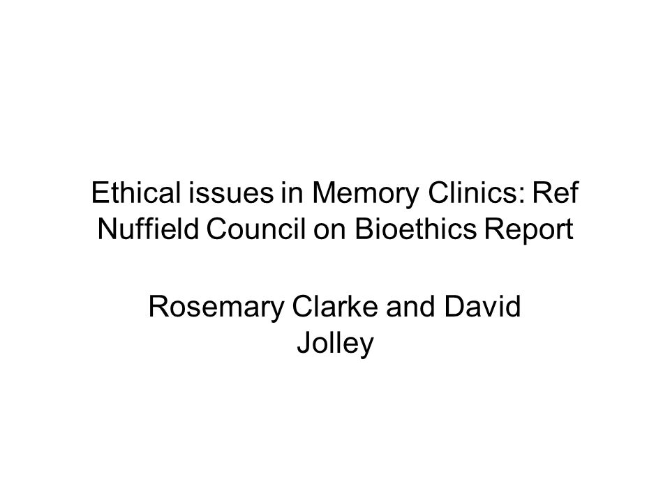 Ethical issues in Memory Clinics: Ref Nuffield Council on Bioethics Report Rosemary Clarke and David Jolley
