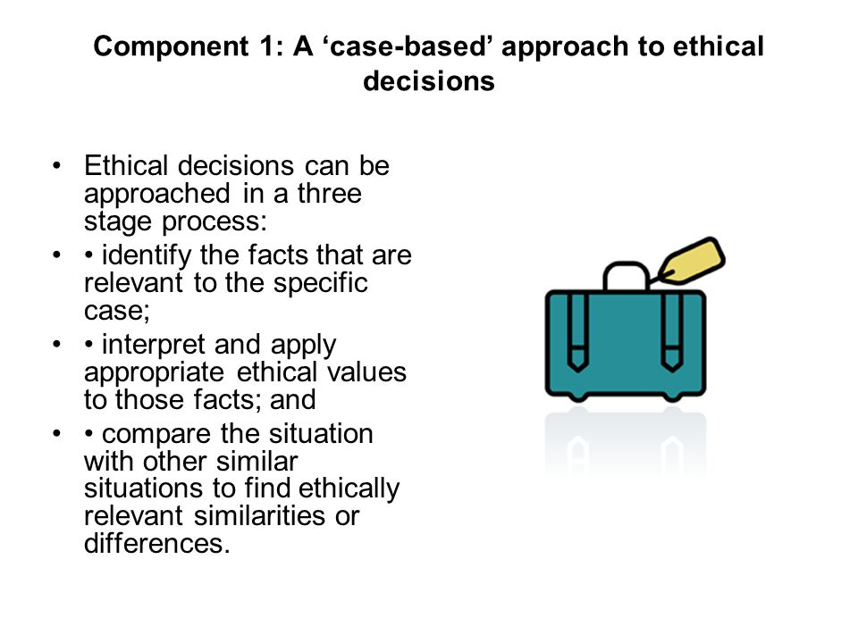 Component 1: A case-based approach to ethical decisions Ethical decisions can be approached in a three stage process: identify the facts that are relevant to the specific case; interpret and apply appropriate ethical values to those facts; and compare the situation with other similar situations to find ethically relevant similarities or differences.
