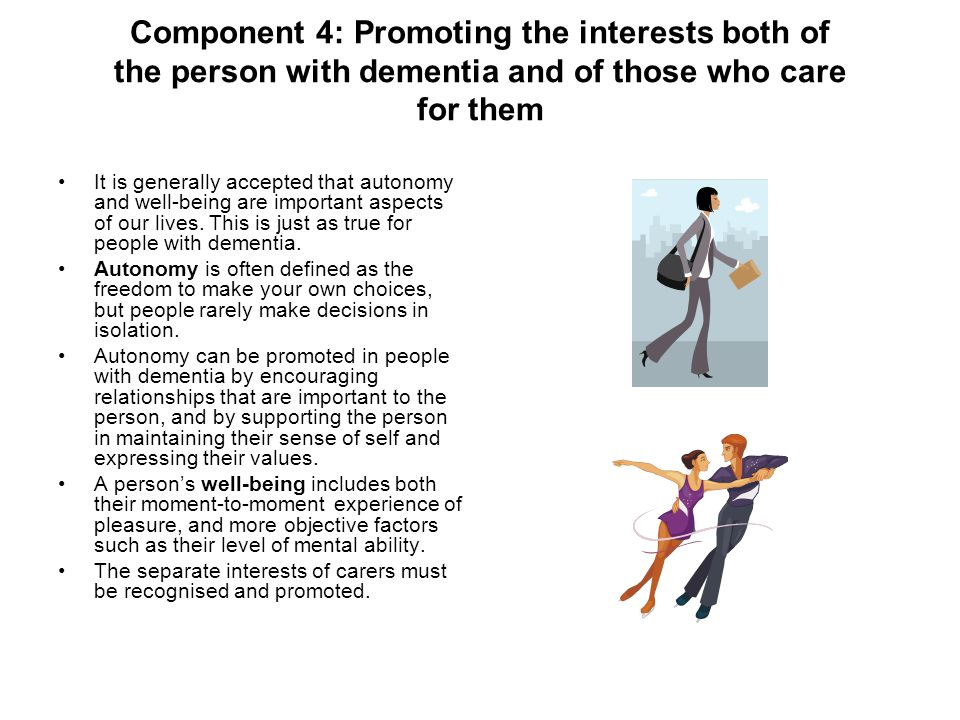 Component 4: Promoting the interests both of the person with dementia and of those who care for them It is generally accepted that autonomy and well-being are important aspects of our lives.
