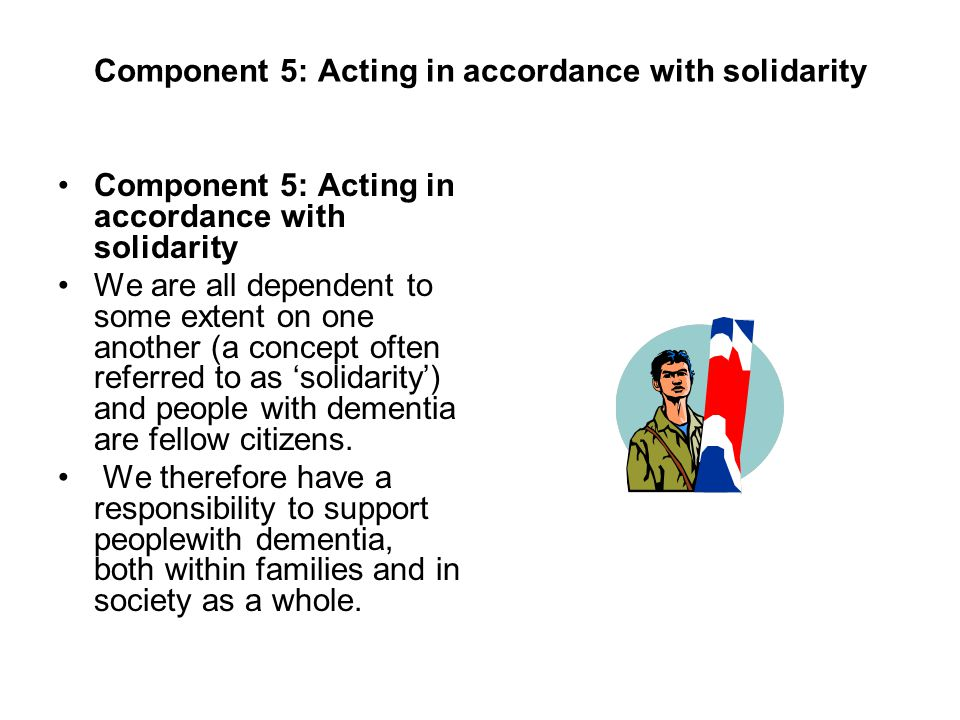 Component 5: Acting in accordance with solidarity We are all dependent to some extent on one another (a concept often referred to as solidarity) and people with dementia are fellow citizens.