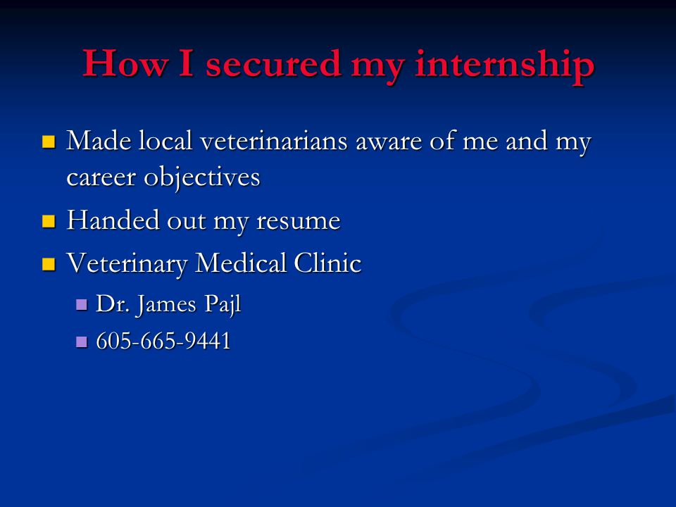 How I secured my internship Made local veterinarians aware of me and my career objectives Made local veterinarians aware of me and my career objectives Handed out my resume Handed out my resume Veterinary Medical Clinic Veterinary Medical Clinic Dr.