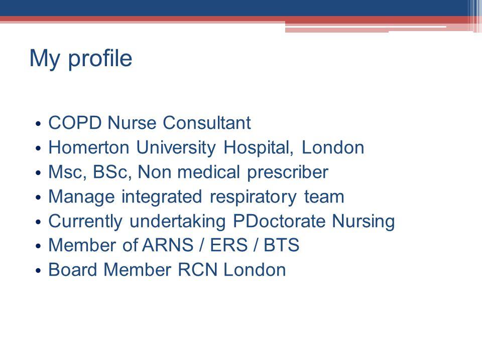 My profile COPD Nurse Consultant Homerton University Hospital, London Msc, BSc, Non medical prescriber Manage integrated respiratory team Currently undertaking PDoctorate Nursing Member of ARNS / ERS / BTS Board Member RCN London