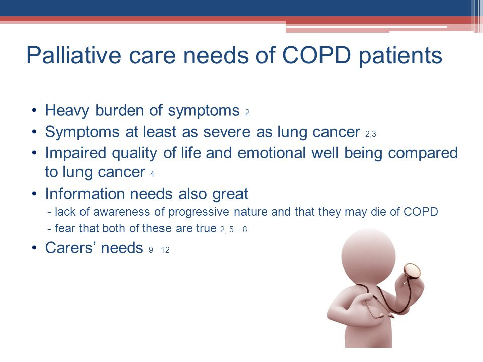 Palliative care needs of COPD patients Heavy burden of symptoms 2 Symptoms at least as severe as lung cancer 2,3 Impaired quality of life and emotional well being compared to lung cancer 4 Information needs also great - lack of awareness of progressive nature and that they may die of COPD - fear that both of these are true 2, 5 – 8 Carers needs 9 - 12