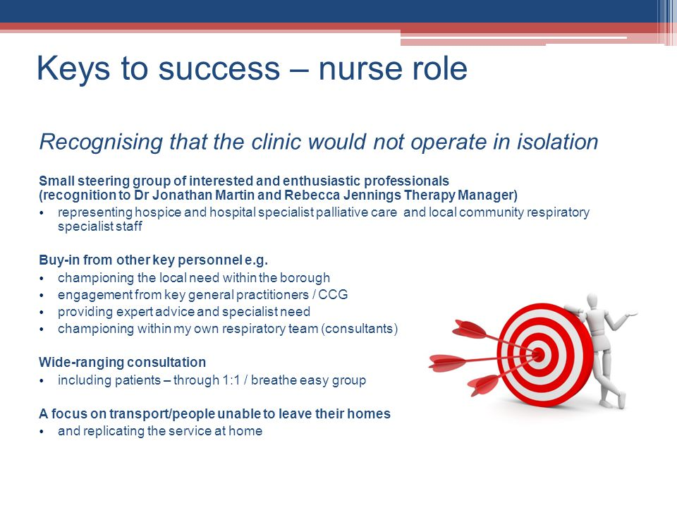 Keys to success – nurse role Recognising that the clinic would not operate in isolation Small steering group of interested and enthusiastic professionals (recognition to Dr Jonathan Martin and Rebecca Jennings Therapy Manager) representing hospice and hospital specialist palliative care and local community respiratory specialist staff Buy-in from other key personnel e.g.