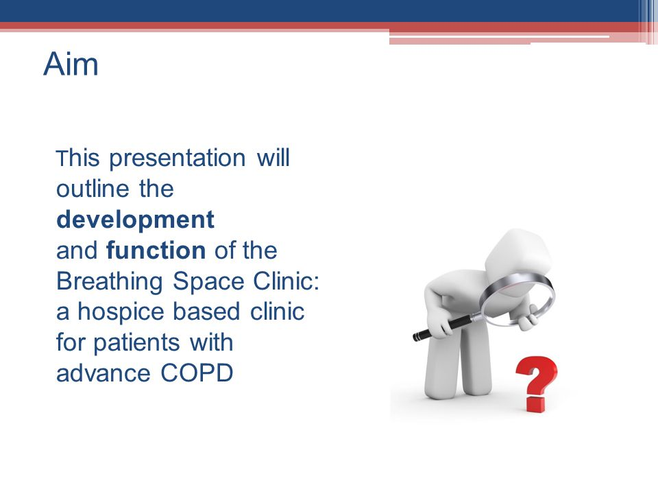 Aim T his presentation will outline the development and function of the Breathing Space Clinic: a hospice based clinic for patients with advance COPD