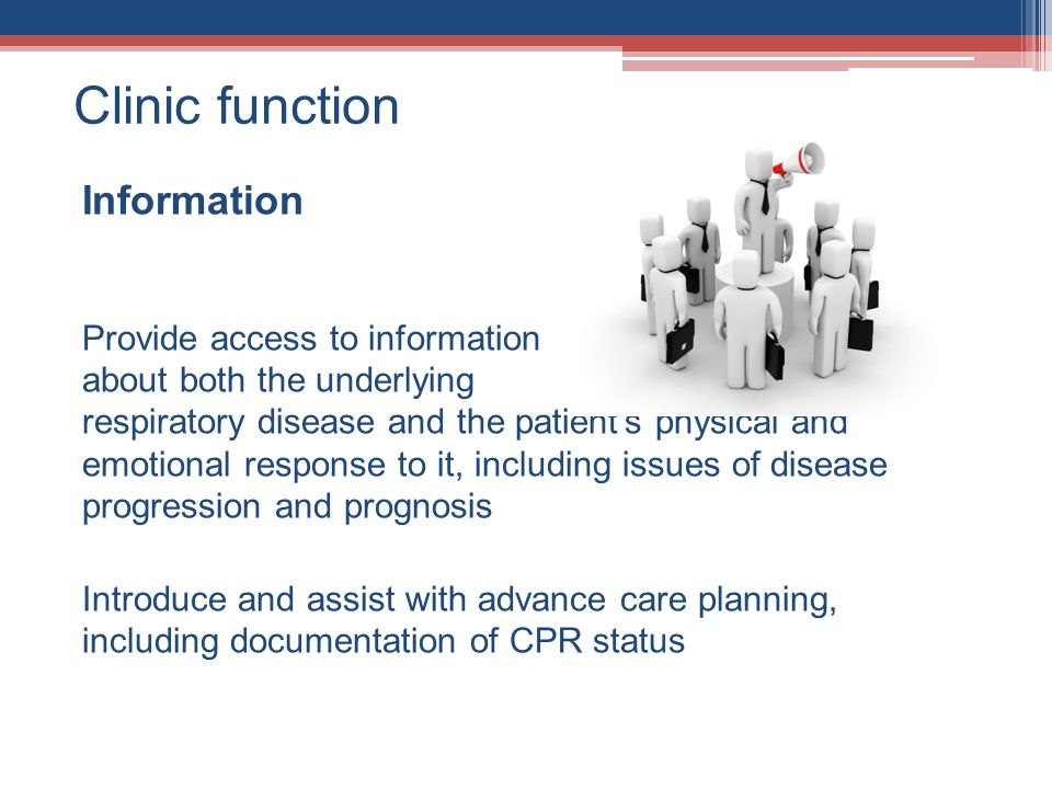 Clinic function Information Provide access to information about both the underlying respiratory disease and the patients physical and emotional response to it, including issues of disease progression and prognosis Introduce and assist with advance care planning, including documentation of CPR status
