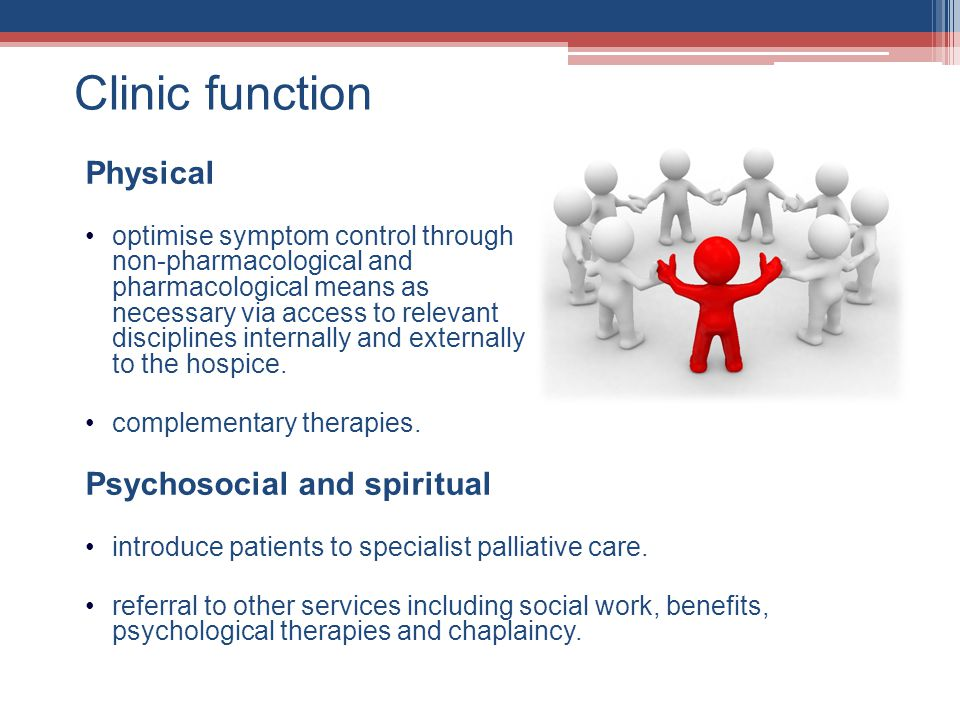 Clinic function Physical optimise symptom control through non-pharmacological and pharmacological means as necessary via access to relevant disciplines internally and externally to the hospice.