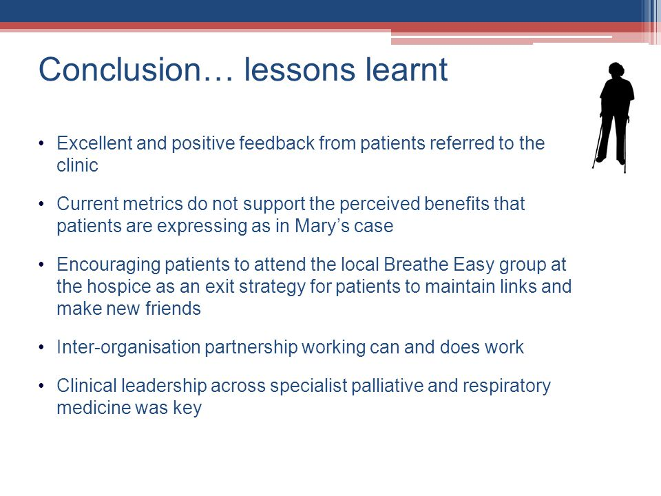 Conclusion… lessons learnt Excellent and positive feedback from patients referred to the clinic Current metrics do not support the perceived benefits that patients are expressing as in Marys case Encouraging patients to attend the local Breathe Easy group at the hospice as an exit strategy for patients to maintain links and make new friends Inter-organisation partnership working can and does work Clinical leadership across specialist palliative and respiratory medicine was key