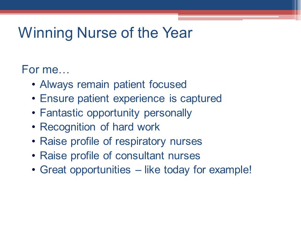 Winning Nurse of the Year For me… Always remain patient focused Ensure patient experience is captured Fantastic opportunity personally Recognition of hard work Raise profile of respiratory nurses Raise profile of consultant nurses Great opportunities – like today for example!