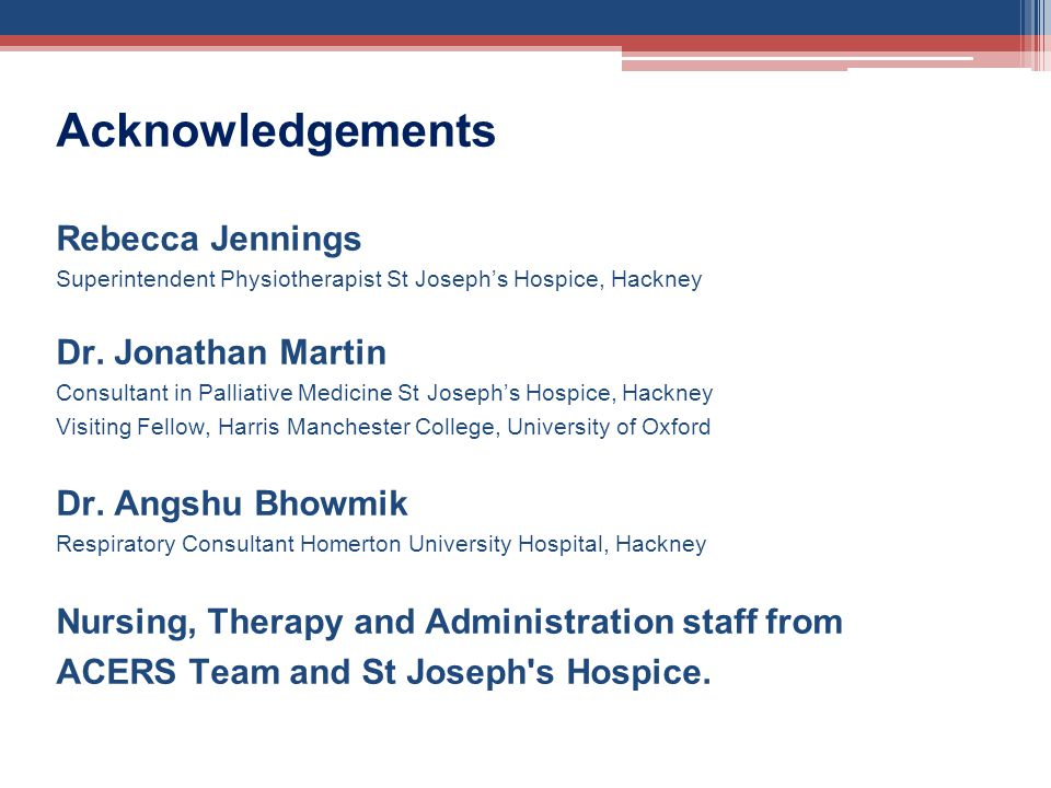 Acknowledgements Rebecca Jennings Superintendent Physiotherapist St Josephs Hospice, Hackney Dr. Jonathan Martin Consultant in Palliative Medicine St