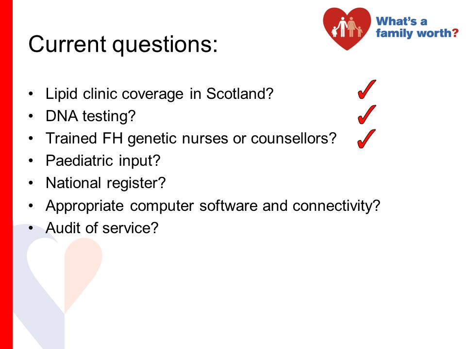 Current questions: Lipid clinic coverage in Scotland? DNA testing? Trained FH genetic nurses or counsellors? Paediatric input? National register? Appr