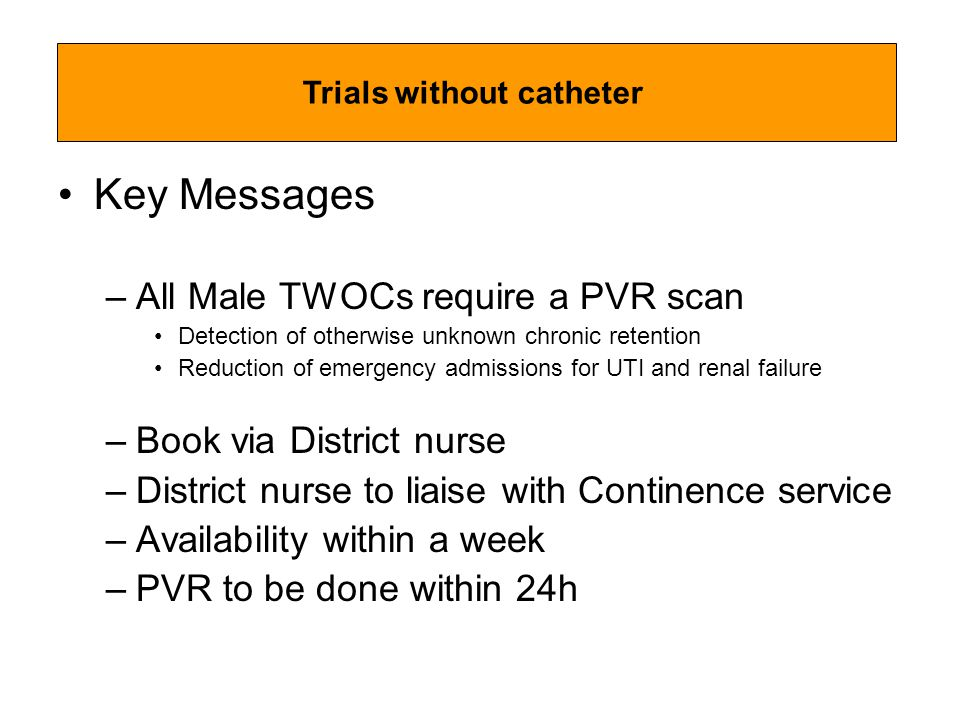 Key Messages –All Male TWOCs require a PVR scan Detection of otherwise unknown chronic retention Reduction of emergency admissions for UTI and renal failure –Book via District nurse –District nurse to liaise with Continence service –Availability within a week –PVR to be done within 24h Trials without catheter