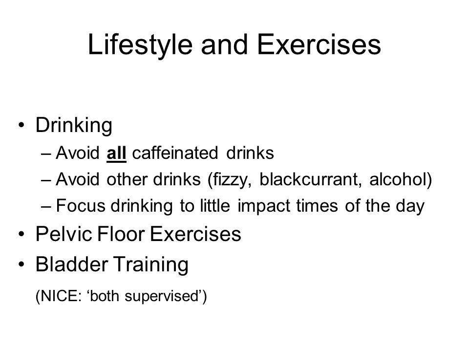Lifestyle and Exercises Drinking –Avoid all caffeinated drinks –Avoid other drinks (fizzy, blackcurrant, alcohol) –Focus drinking to little impact times of the day Pelvic Floor Exercises Bladder Training (NICE: both supervised)