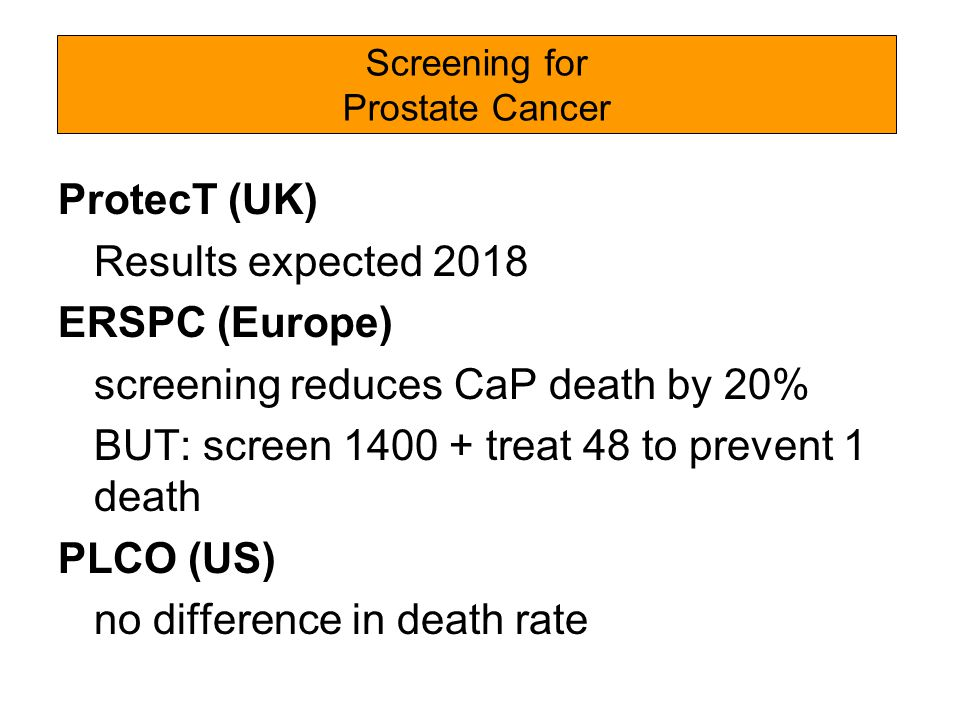 ProtecT (UK) Results expected 2018 ERSPC (Europe) screening reduces CaP death by 20% BUT: screen treat 48 to prevent 1 death PLCO (US) no difference in death rate Screening for Prostate Cancer