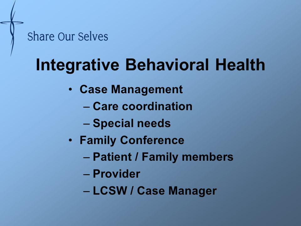 Integrative Behavioral Health Case Management –Care coordination –Special needs Family Conference –Patient / Family members –Provider –LCSW / Case Manager