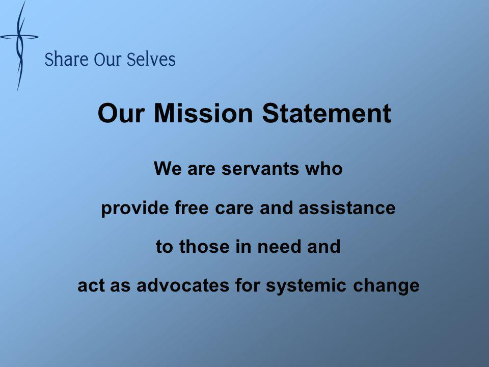 Our Mission Statement We are servants who provide free care and assistance to those in need and act as advocates for systemic change