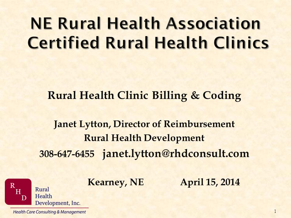 NE Rural Health Association Certified Rural Health Clinics Rural Health Clinic Billing & Coding Janet Lytton, Director of Reimbursement Rural Health D