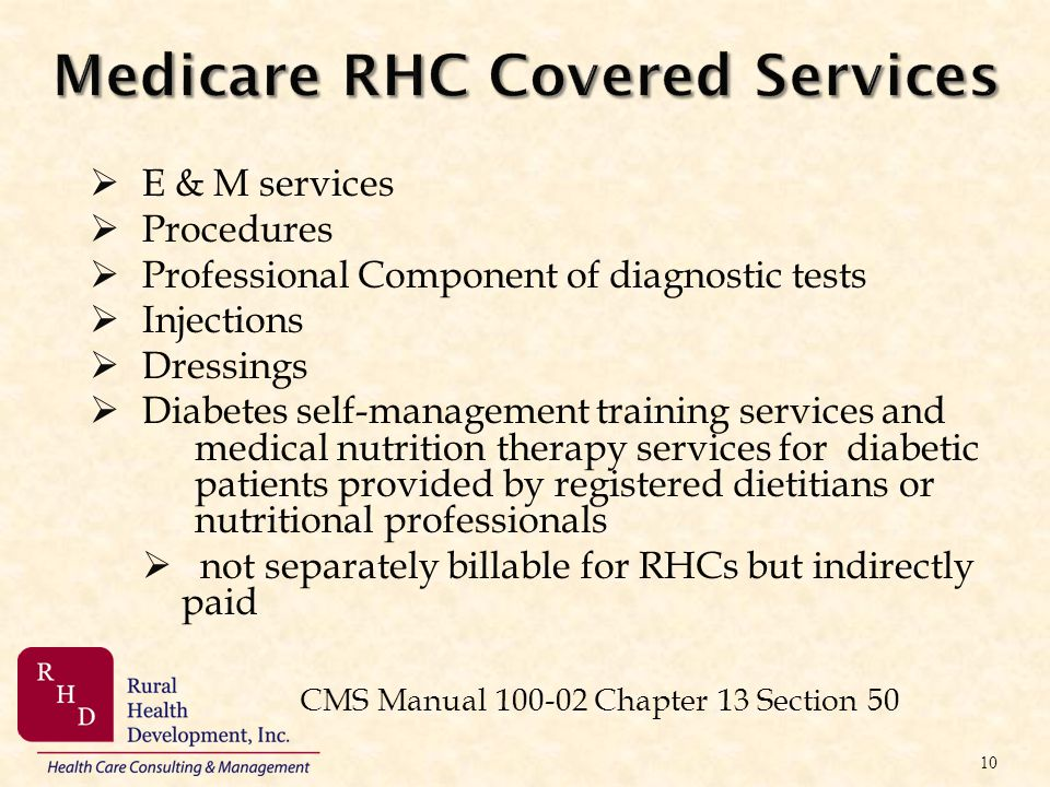 Medicare RHC Covered Services E & M services Procedures Professional Component of diagnostic tests Injections Dressings Diabetes self-management train