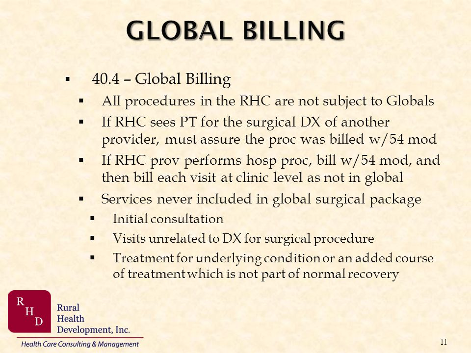 GLOBAL BILLING 40.4 – Global Billing All procedures in the RHC are not subject to Globals If RHC sees PT for the surgical DX of another provider, must