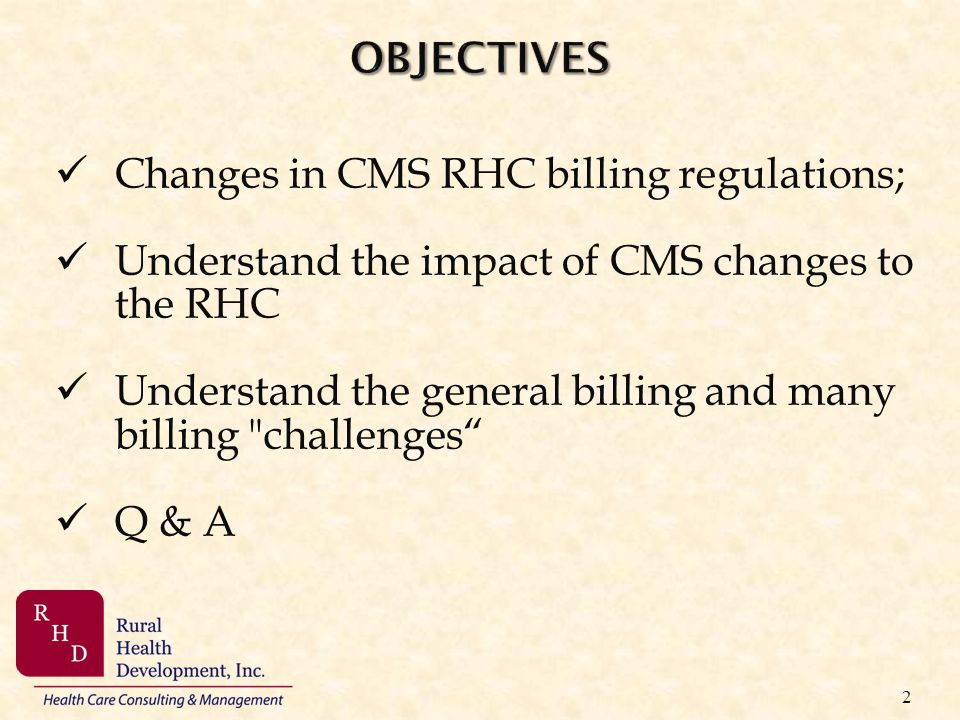 2 Changes in CMS RHC billing regulations; Understand the impact of CMS changes to the RHC Understand the general billing and many billing