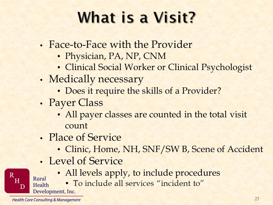 What is a Visit? Face-to-Face with the Provider Physician, PA, NP, CNM Clinical Social Worker or Clinical Psychologist Medically necessary Does it req