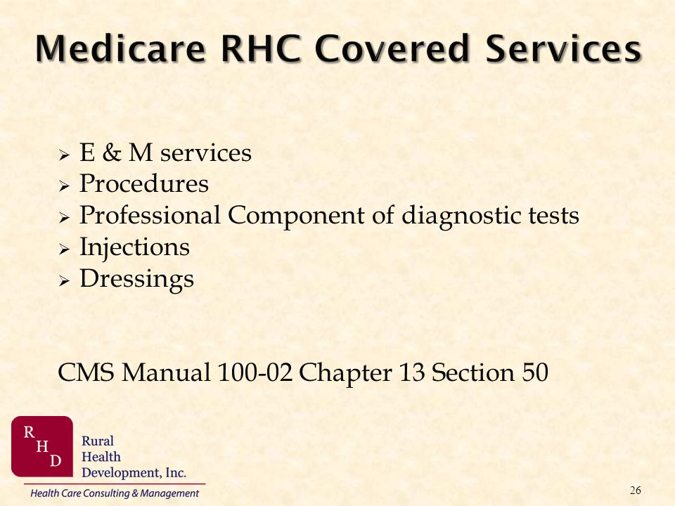 Medicare RHC Covered Services E & M services Procedures Professional Component of diagnostic tests Injections Dressings CMS Manual 100-02 Chapter 13 S