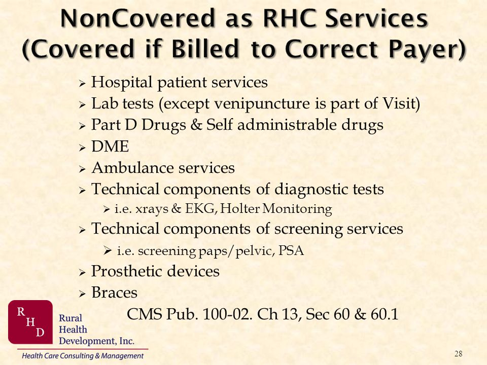 NonCovered as RHC Services (Covered if Billed to Correct Payer) Hospital patient services Lab tests (except venipuncture is part of Visit) Part D Drug