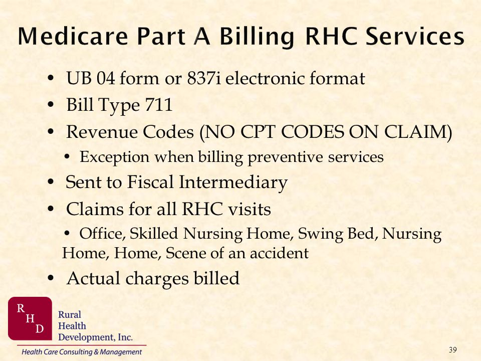 Medicare Part A Billing RHC Services UB 04 form or 837i electronic format Bill Type 711 Revenue Codes (NO CPT CODES ON CLAIM) Exception when billing p