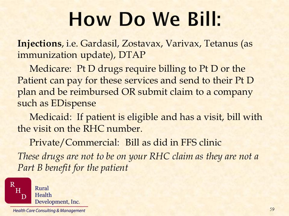 How Do We Bill: Injections, i.e. Gardasil, Zostavax, Varivax, Tetanus (as immunization update), DTAP Medicare: Pt D drugs require billing to Pt D or t