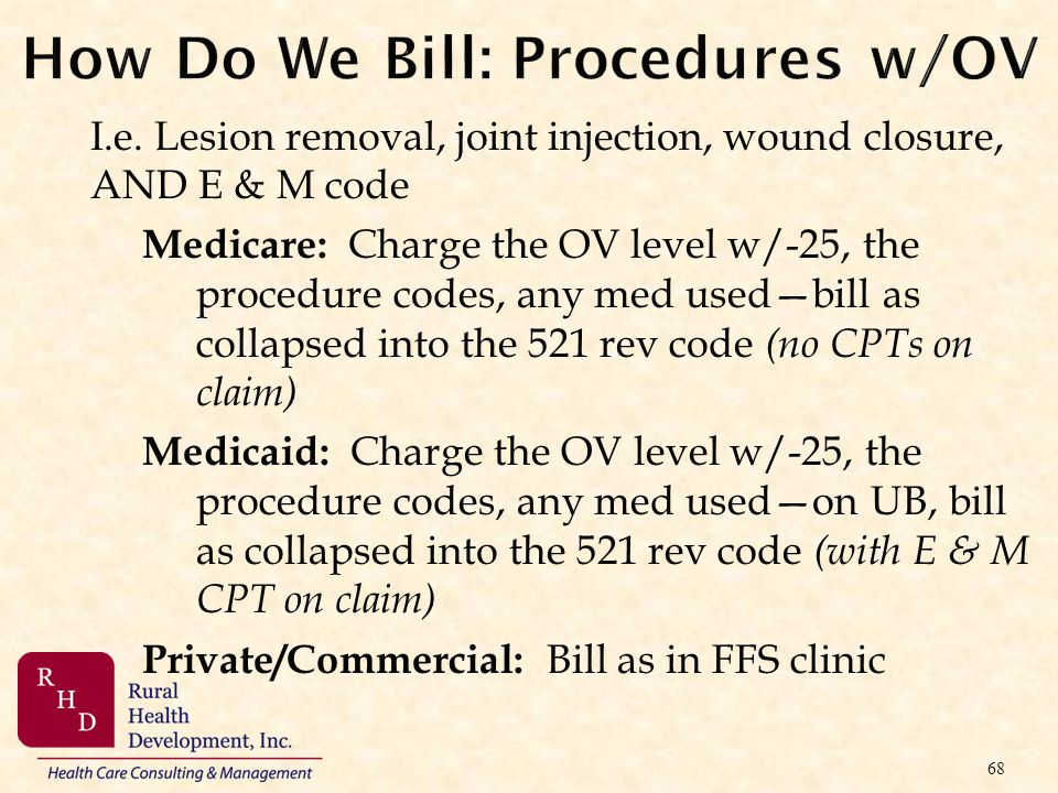 How Do We Bill: Procedures w/OV I.e. Lesion removal, joint injection, wound closure, AND E & M code Medicare: Charge the OV level w/-25, the procedure