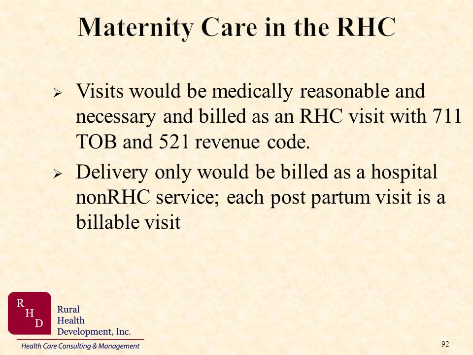 92 Maternity Care in the RHC Visits would be medically reasonable and necessary and billed as an RHC visit with 711 TOB and 521 revenue code. Delivery