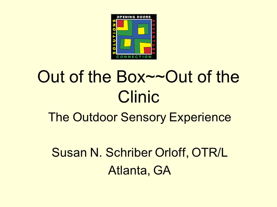 Out of the Box~~Out of the Clinic The Outdoor Sensory Experience Susan N.