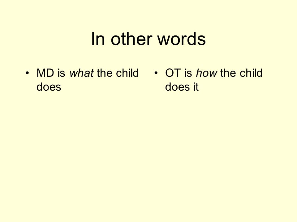 In other words MD is what the child does OT is how the child does it