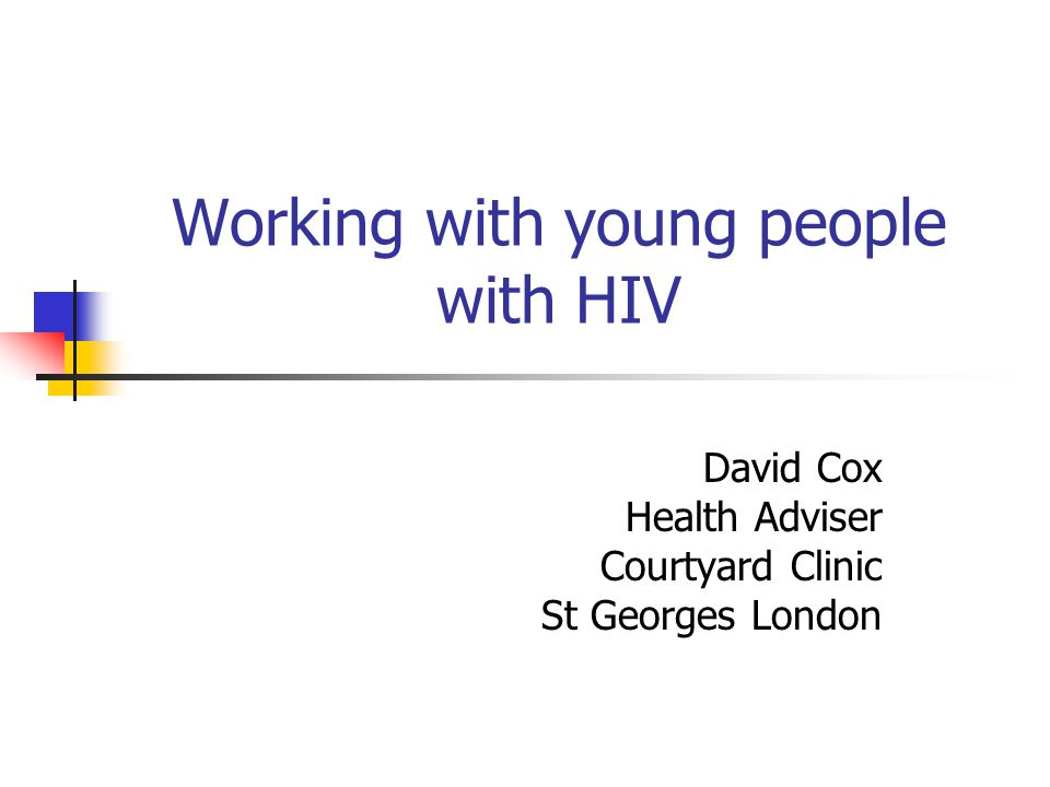 Working with young people with HIV David Cox Health Adviser Courtyard Clinic St Georges London