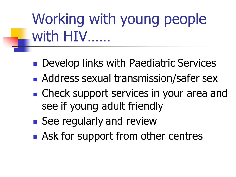 Working with young people with HIV…… Develop links with Paediatric Services Address sexual transmission/safer sex Check support services in your area and see if young adult friendly See regularly and review Ask for support from other centres