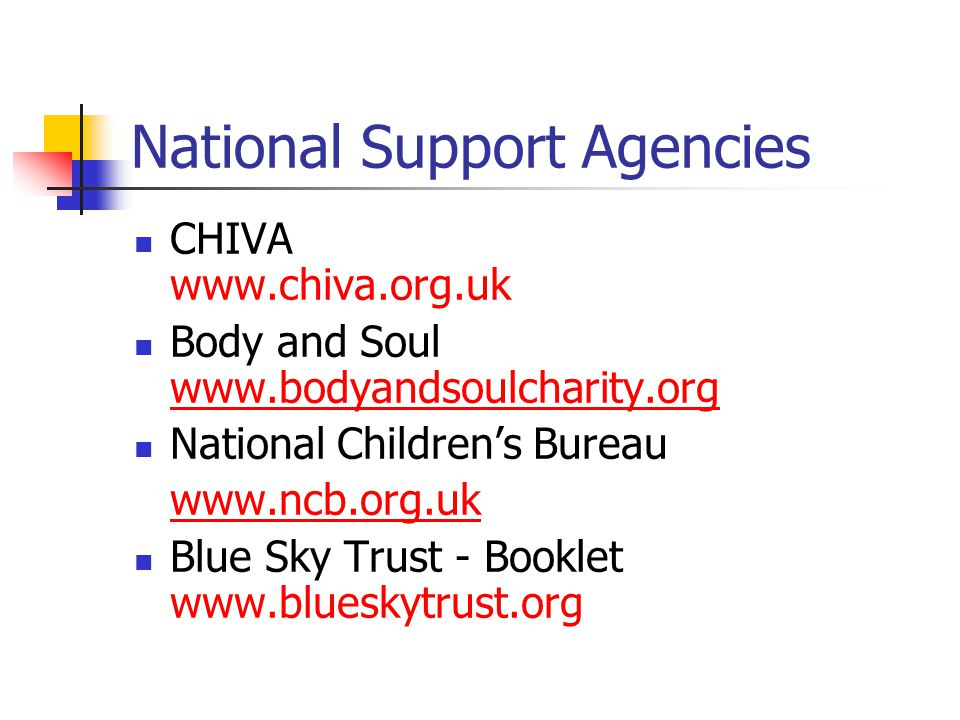 National Support Agencies CHIVA www.chiva.org.uk Body and Soul www.bodyandsoulcharity.org www.bodyandsoulcharity.org National Childrens Bureau www.ncb.org.uk Blue Sky Trust - Booklet www.blueskytrust.org