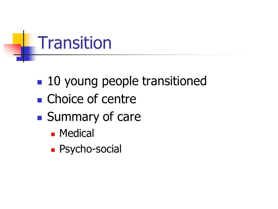 Transition 10 young people transitioned Choice of centre Summary of care Medical Psycho-social