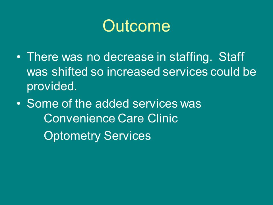 Outcome There was no decrease in staffing. Staff was shifted so increased services could be provided. Some of the added services was Convenience Care