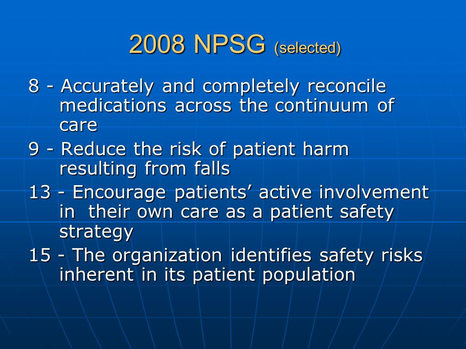 2008 NPSG (selected) 8 - Accurately and completely reconcile medications across the continuum of care 9 - Reduce the risk of patient harm resulting fr