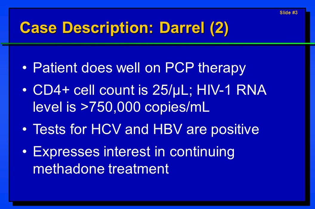 Slide #3 Case Description: Darrel (2) Patient does well on PCP therapy CD4+ cell count is 25/µL; HIV-1 RNA level is >750,000 copies/mL Tests for HCV and HBV are positive Expresses interest in continuing methadone treatment