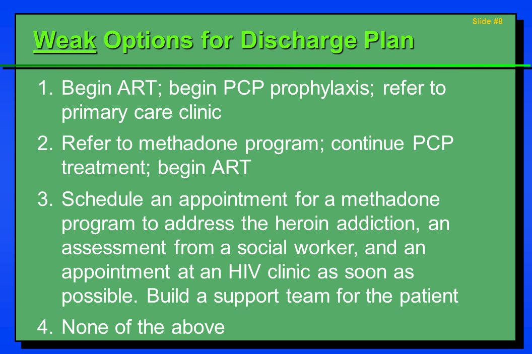 Slide #8 Weak Options for Discharge Plan 1.Begin ART; begin PCP prophylaxis; refer to primary care clinic 2.Refer to methadone program; continue PCP treatment; begin ART 3.Schedule an appointment for a methadone program to address the heroin addiction, an assessment from a social worker, and an appointment at an HIV clinic as soon as possible.
