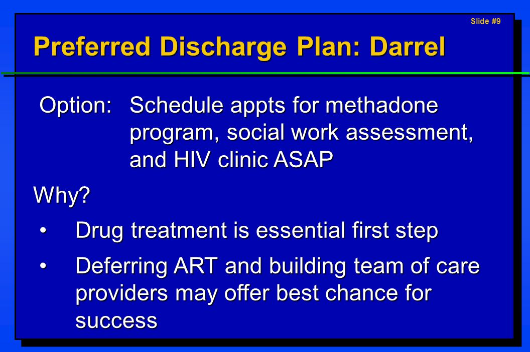 Slide #10 Options for Discharge Plan: Darrel Begin ART; begin PCP prophylaxis; refer to primary care clinicBegin ART; begin PCP prophylaxis; refer to primary care clinic Refer to methadone program; continue PCP treatment; begin ART; follow-up in 1 moRefer to methadone program; continue PCP treatment; begin ART; follow-up in 1 mo Schedule appts for methadone program, social work assessment, and HIV clinic ASAPSchedule appts for methadone program, social work assessment, and HIV clinic ASAP Begin PCP prophylaxis; defer ART; and refer to a Narcotics Anonymous programBegin PCP prophylaxis; defer ART; and refer to a Narcotics Anonymous program